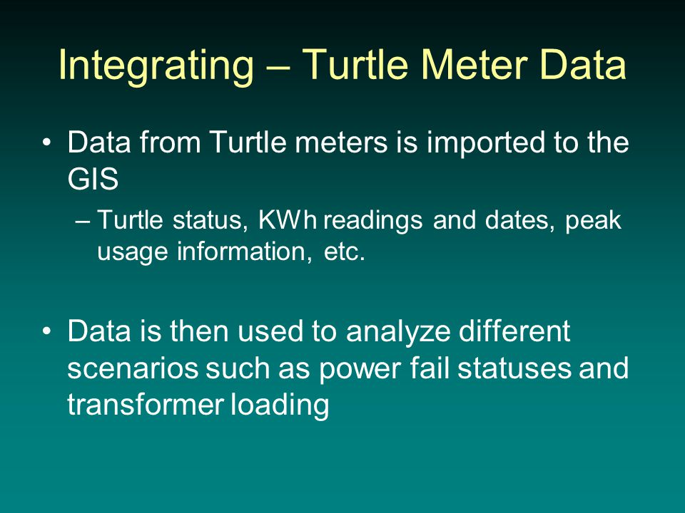 Integrating – Turtle Meter Data Data from Turtle meters is imported to the GIS –Turtle status, KWh readings and dates, peak usage information, etc.