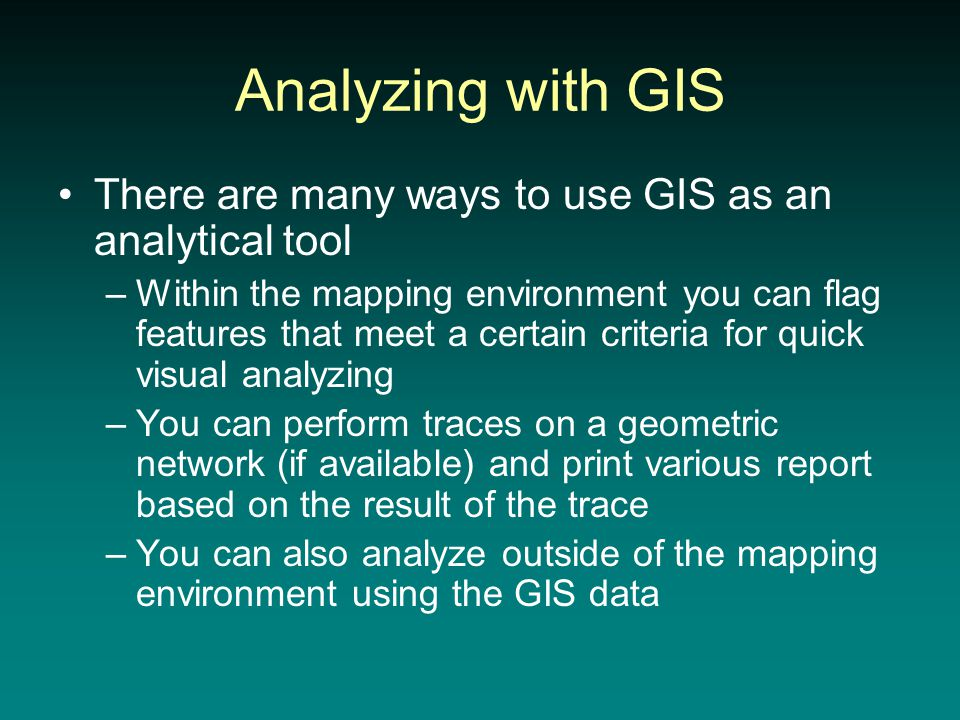 Analyzing with GIS There are many ways to use GIS as an analytical tool –Within the mapping environment you can flag features that meet a certain criteria for quick visual analyzing –You can perform traces on a geometric network (if available) and print various report based on the result of the trace –You can also analyze outside of the mapping environment using the GIS data