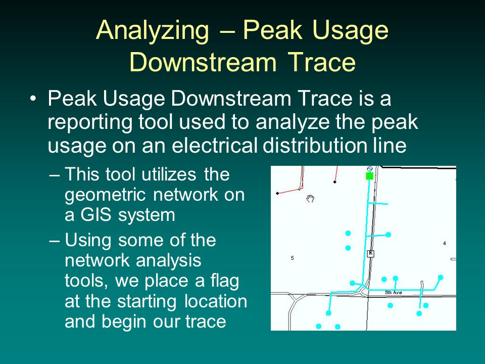 Analyzing – Peak Usage Downstream Trace Peak Usage Downstream Trace is a reporting tool used to analyze the peak usage on an electrical distribution line –This tool utilizes the geometric network on a GIS system –Using some of the network analysis tools, we place a flag at the starting location and begin our trace