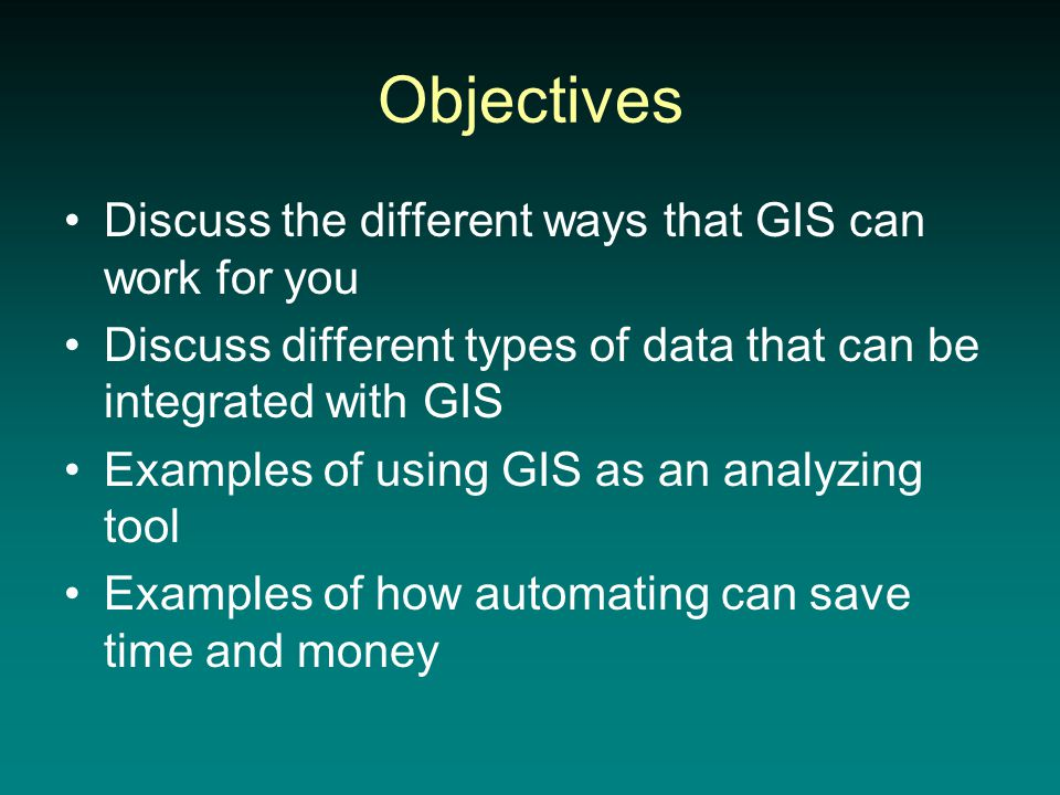 Objectives Discuss the different ways that GIS can work for you Discuss different types of data that can be integrated with GIS Examples of using GIS as an analyzing tool Examples of how automating can save time and money