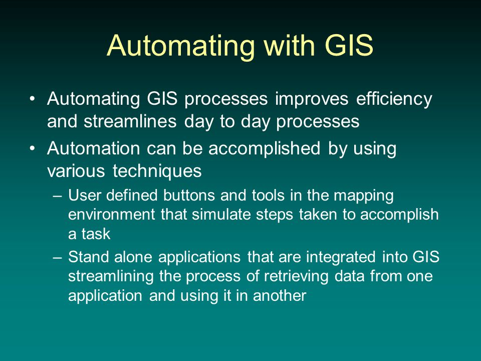 Automating with GIS Automating GIS processes improves efficiency and streamlines day to day processes Automation can be accomplished by using various techniques –User defined buttons and tools in the mapping environment that simulate steps taken to accomplish a task –Stand alone applications that are integrated into GIS streamlining the process of retrieving data from one application and using it in another