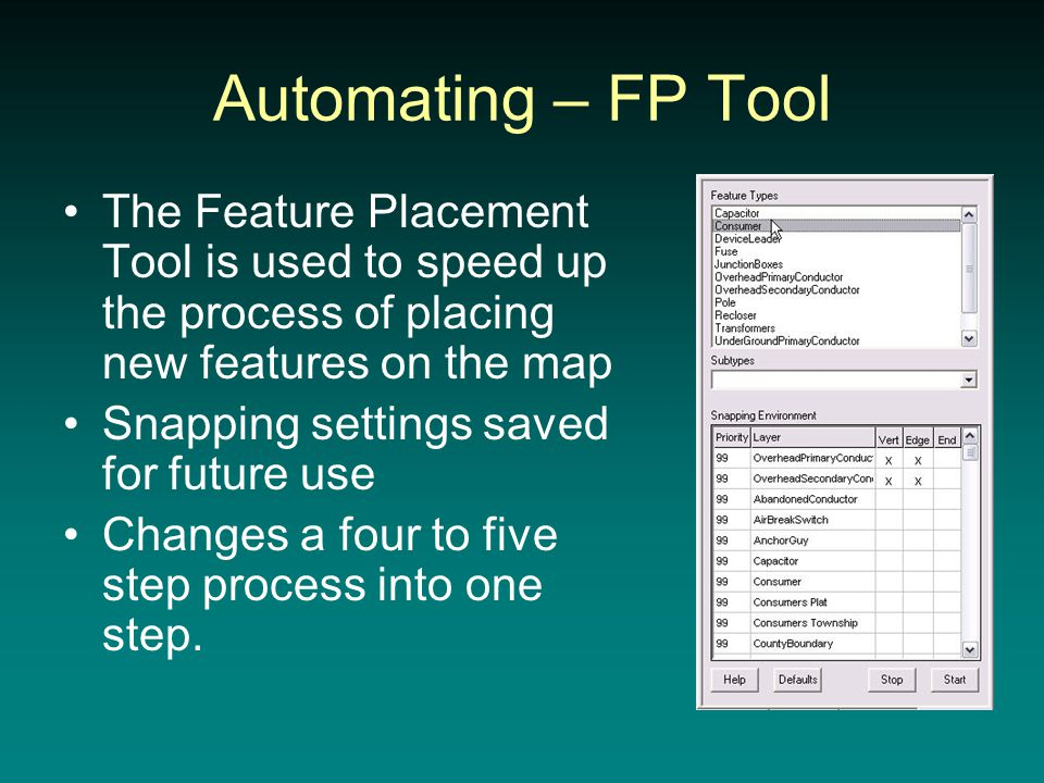 Automating – FP Tool The Feature Placement Tool is used to speed up the process of placing new features on the map Snapping settings saved for future use Changes a four to five step process into one step.