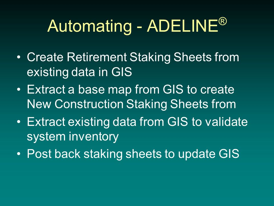 Automating - ADELINE ® Create Retirement Staking Sheets from existing data in GIS Extract a base map from GIS to create New Construction Staking Sheets from Extract existing data from GIS to validate system inventory Post back staking sheets to update GIS
