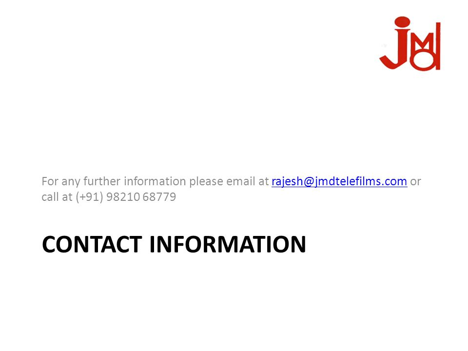 CONTACT INFORMATION For any further information please email at rajesh@jmdtelefilms.com or call at (+91) 98210 68779rajesh@jmdtelefilms.com