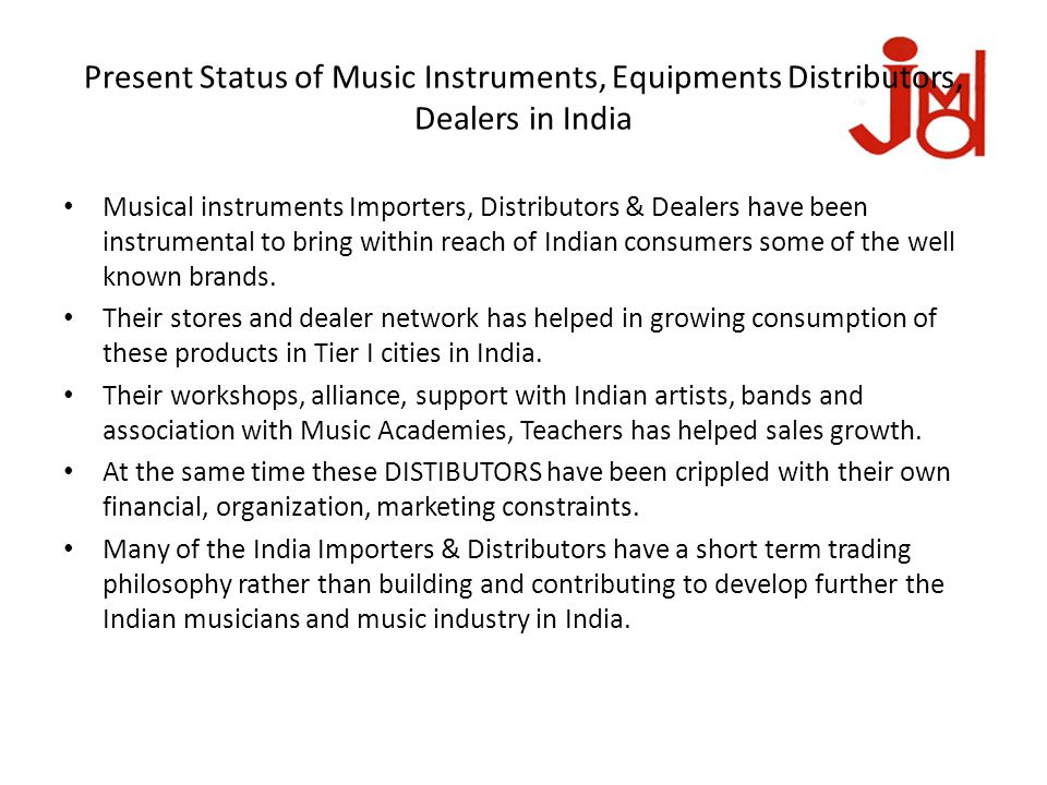 Present Status of Music Instruments, Equipments Distributors, Dealers in India Musical instruments Importers, Distributors & Dealers have been instrumental to bring within reach of Indian consumers some of the well known brands.