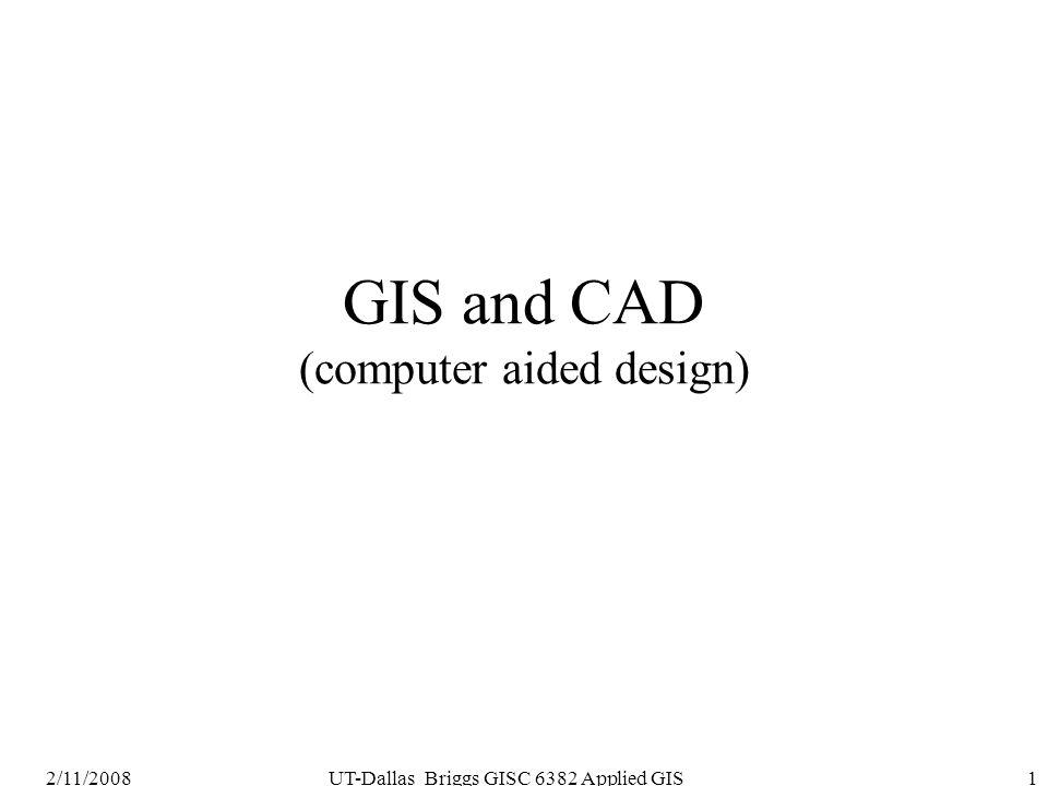 2/11/2008UT-Dallas Briggs GISC 6382 Applied GIS1 GIS and CAD (computer aided design)