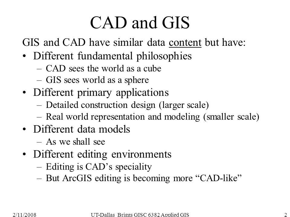 2/11/2008UT-Dallas Briggs GISC 6382 Applied GIS2 CAD and GIS GIS and CAD have similar data content but have: Different fundamental philosophies –CAD s