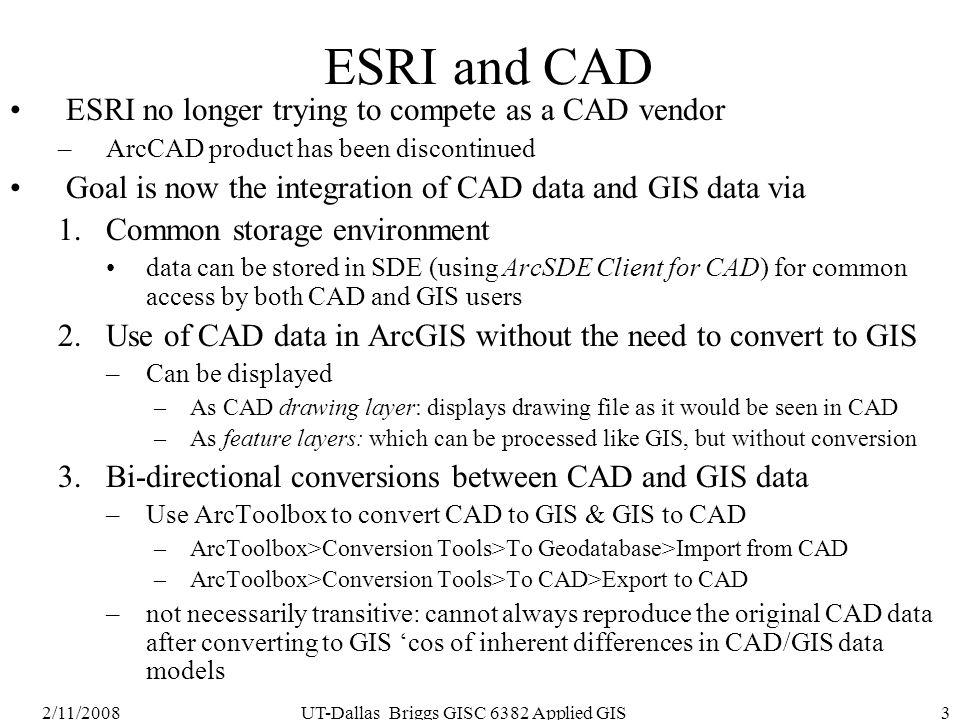 2/11/2008UT-Dallas Briggs GISC 6382 Applied GIS3 ESRI and CAD ESRI no longer trying to compete as a CAD vendor –ArcCAD product has been discontinued G