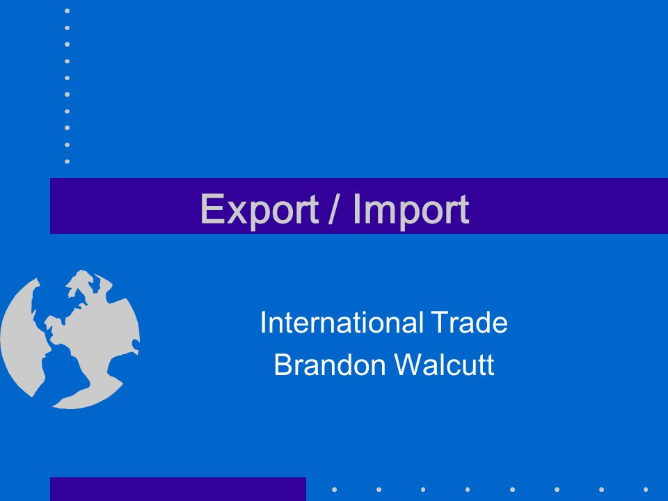 Export / Import International Trade Brandon Walcutt