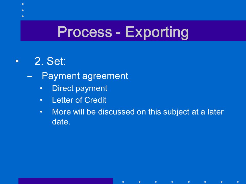 Process - Exporting 2. Set: –Payment agreement Direct payment Letter of Credit More will be discussed on this subject at a later date.