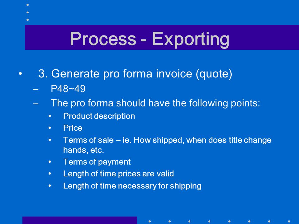 Process - Exporting 3. Generate pro forma invoice (quote) –P48~49 –The pro forma should have the following points: Product description Price Terms of