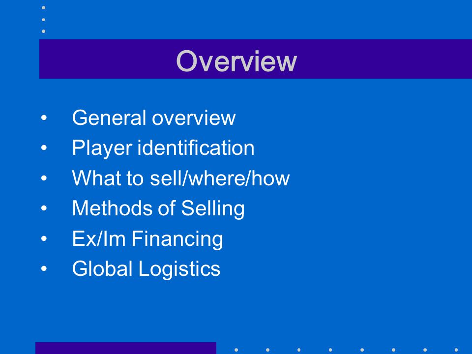 Overview General overview Player identification What to sell/where/how Methods of Selling Ex/Im Financing Global Logistics