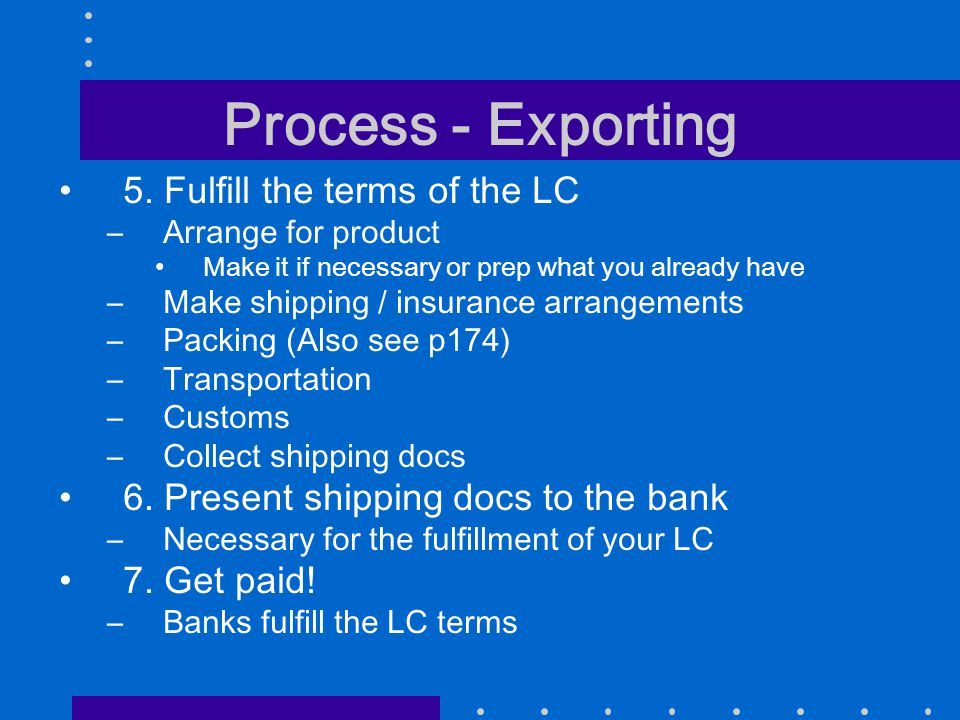 Process - Exporting 5. Fulfill the terms of the LC –Arrange for product Make it if necessary or prep what you already have –Make shipping / insurance