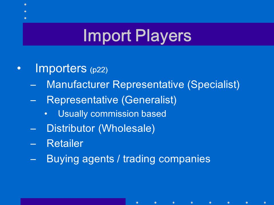 Import Players Importers (p22) –Manufacturer Representative (Specialist) –Representative (Generalist) Usually commission based –Distributor (Wholesale) –Retailer –Buying agents / trading companies
