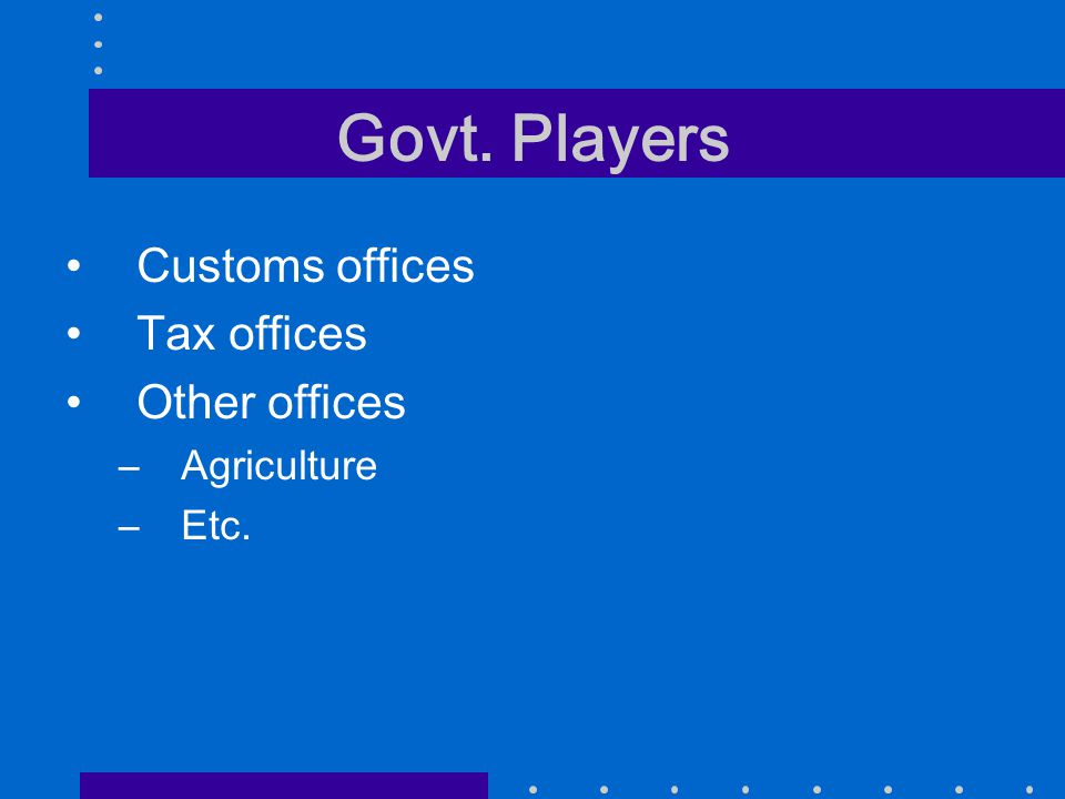 Govt. Players Customs offices Tax offices Other offices –Agriculture –Etc.
