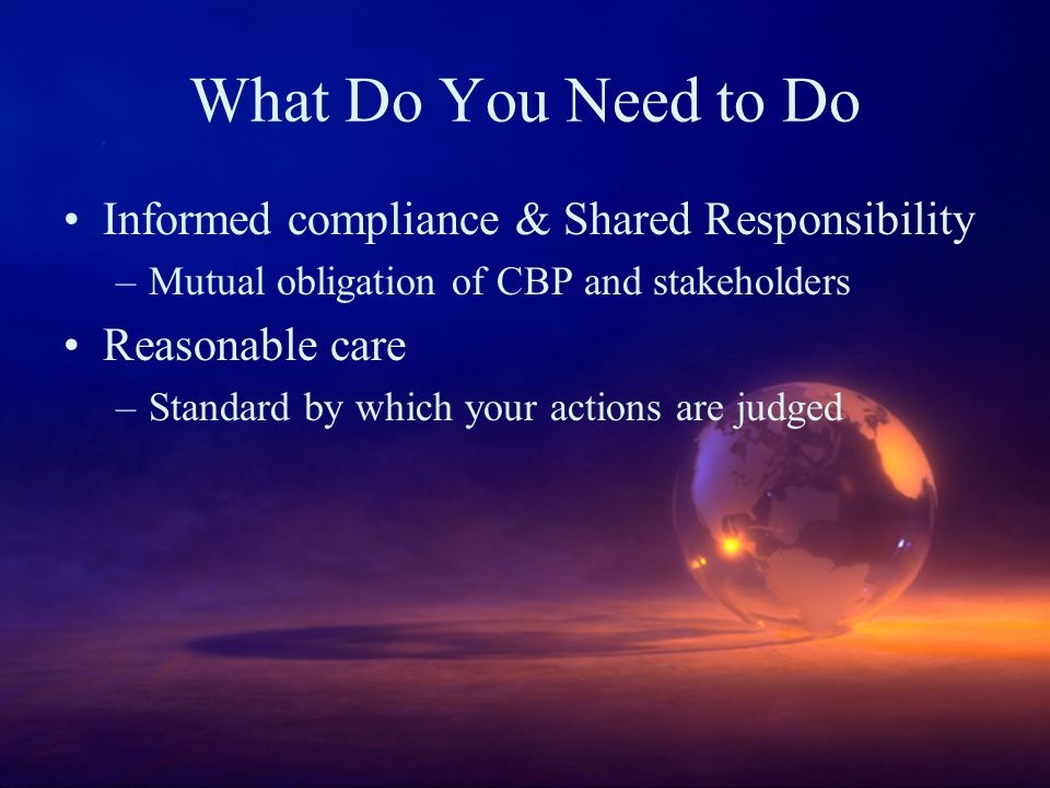 What Do You Need to Do Informed compliance & Shared Responsibility –Mutual obligation of CBP and stakeholders Reasonable care –Standard by which your actions are judged