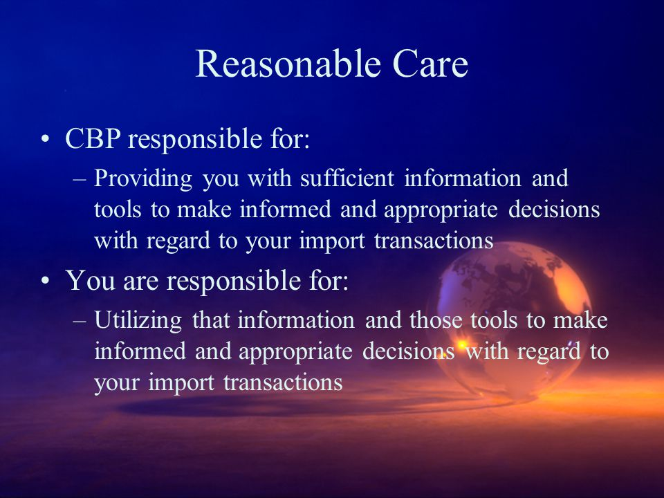 Reasonable Care CBP responsible for: –Providing you with sufficient information and tools to make informed and appropriate decisions with regard to your import transactions You are responsible for: –Utilizing that information and those tools to make informed and appropriate decisions with regard to your import transactions