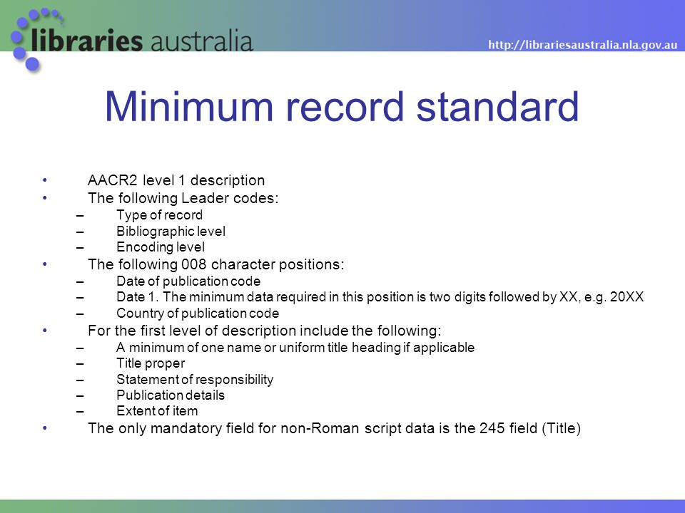 Minimum record standard AACR2 level 1 description The following Leader codes: –Type of record –Bibliographic level –Encoding level The following 008 c