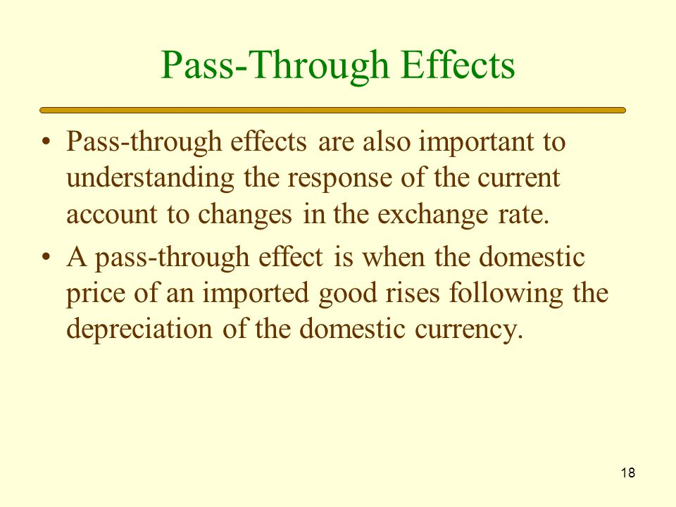 18 Pass-Through Effects Pass-through effects are also important to understanding the response of the current account to changes in the exchange rate.