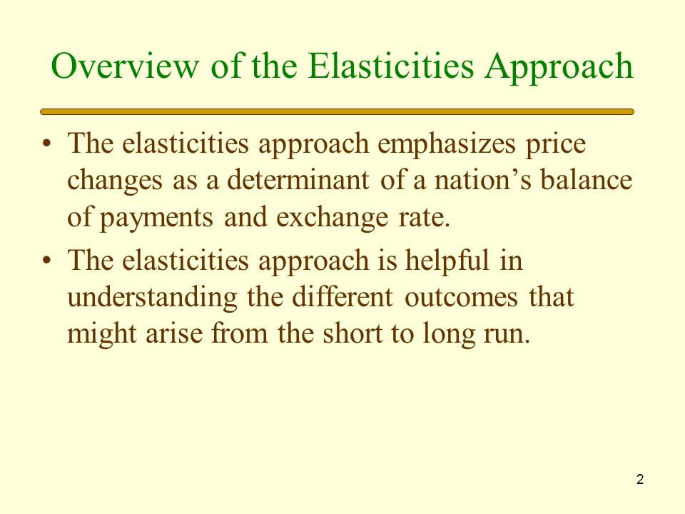 2 Overview of the Elasticities Approach The elasticities approach emphasizes price changes as a determinant of a nation's balance of payments and exchange rate.