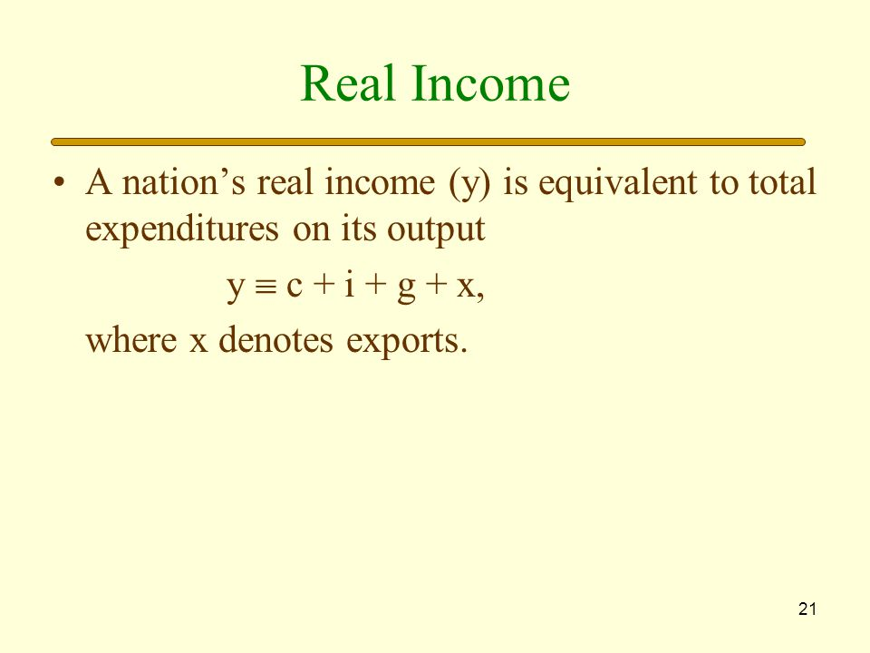 21 Real Income A nation's real income (y) is equivalent to total expenditures on its output y  c + i + g + x, where x denotes exports.