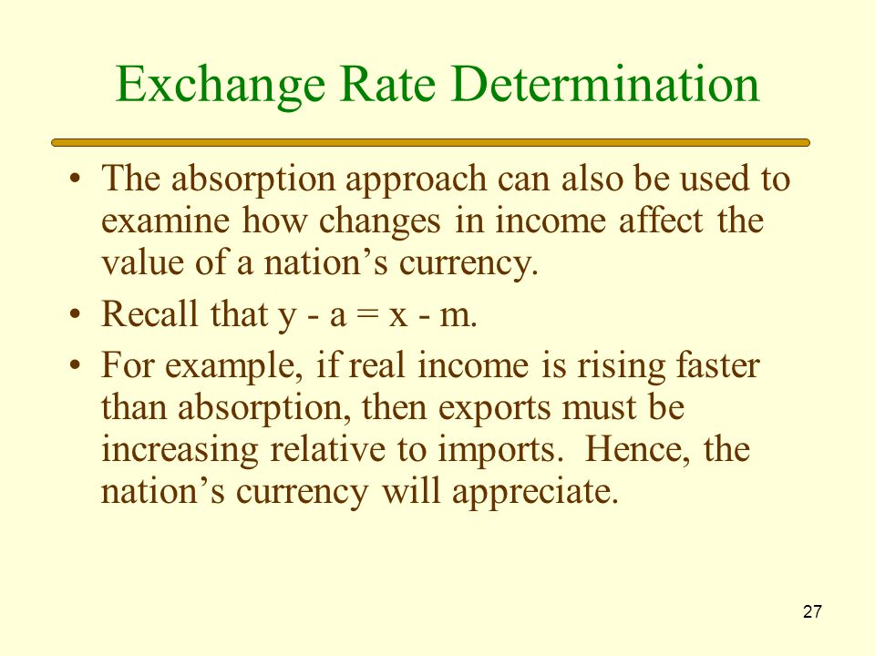 27 Exchange Rate Determination The absorption approach can also be used to examine how changes in income affect the value of a nation's currency.