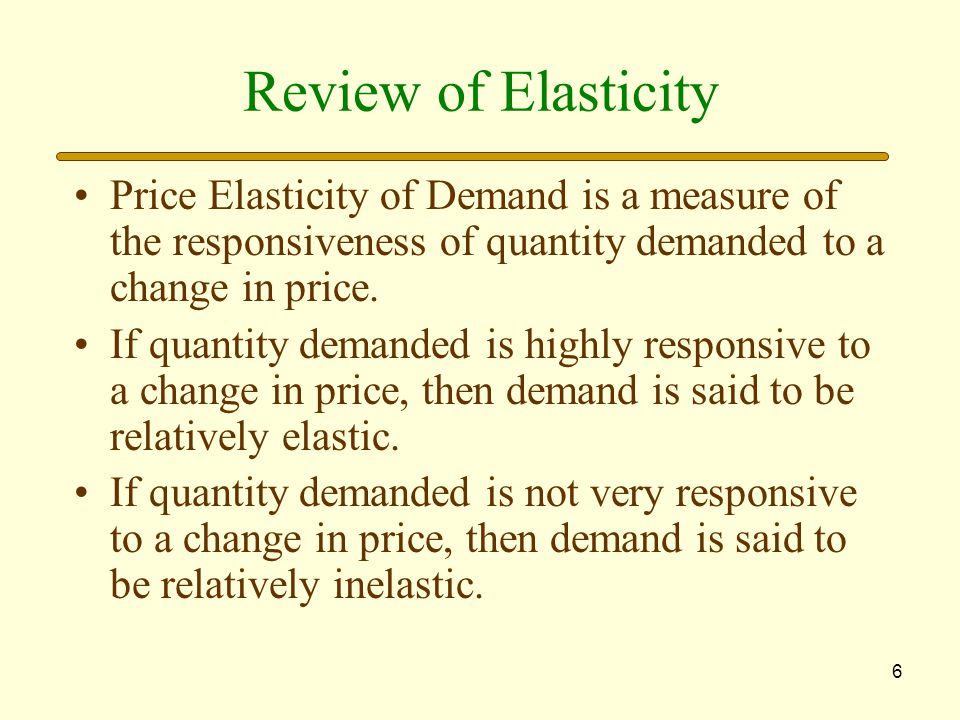6 Review of Elasticity Price Elasticity of Demand is a measure of the responsiveness of quantity demanded to a change in price.