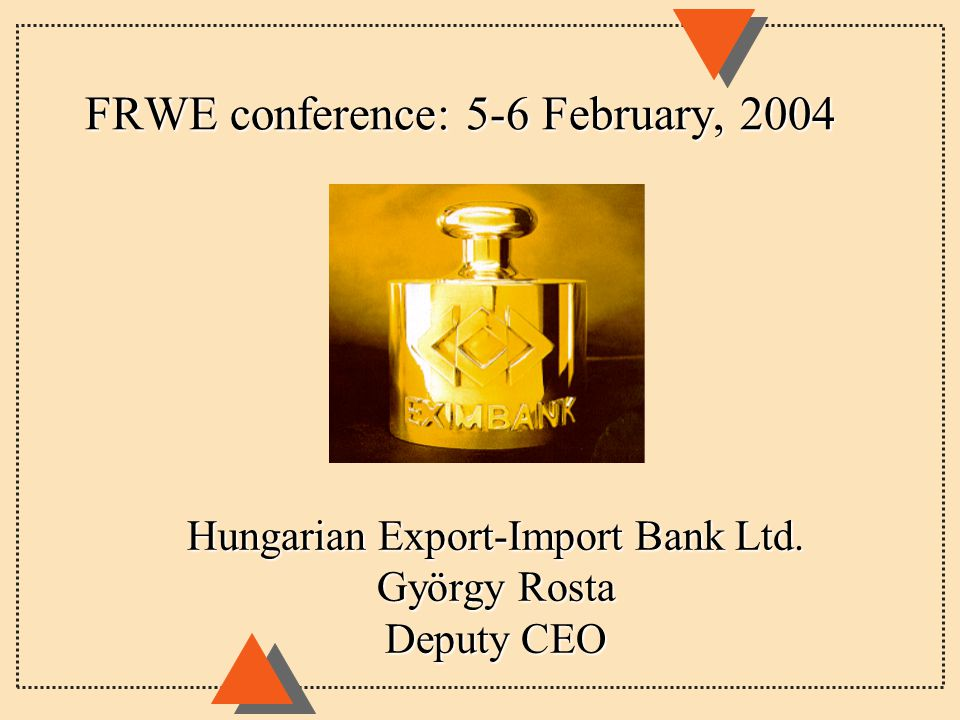 FRWE conference: 5-6 February, 2004 Hungarian Export-Import Bank Ltd. György Rosta Deputy CEO