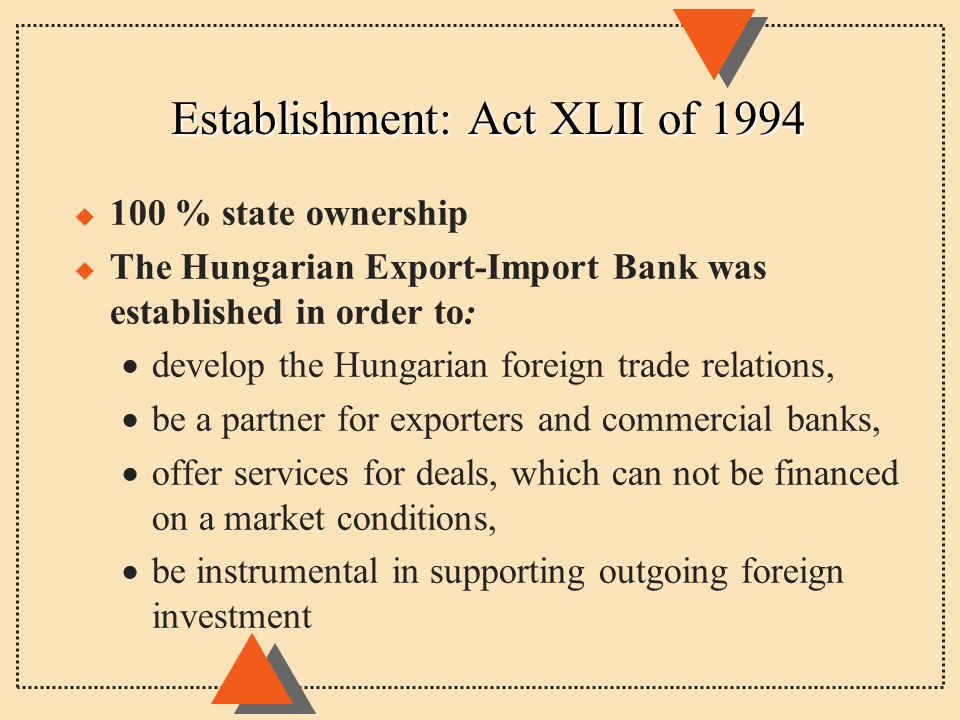 Establishment: Act XLII of 1994 u 100 % state ownership u The Hungarian Export-Import Bank was established in order to:  develop the Hungarian foreign trade relations,  be a partner for exporters and commercial banks,  offer services for deals, which can not be financed on a market conditions,  be instrumental in supporting outgoing foreign investment