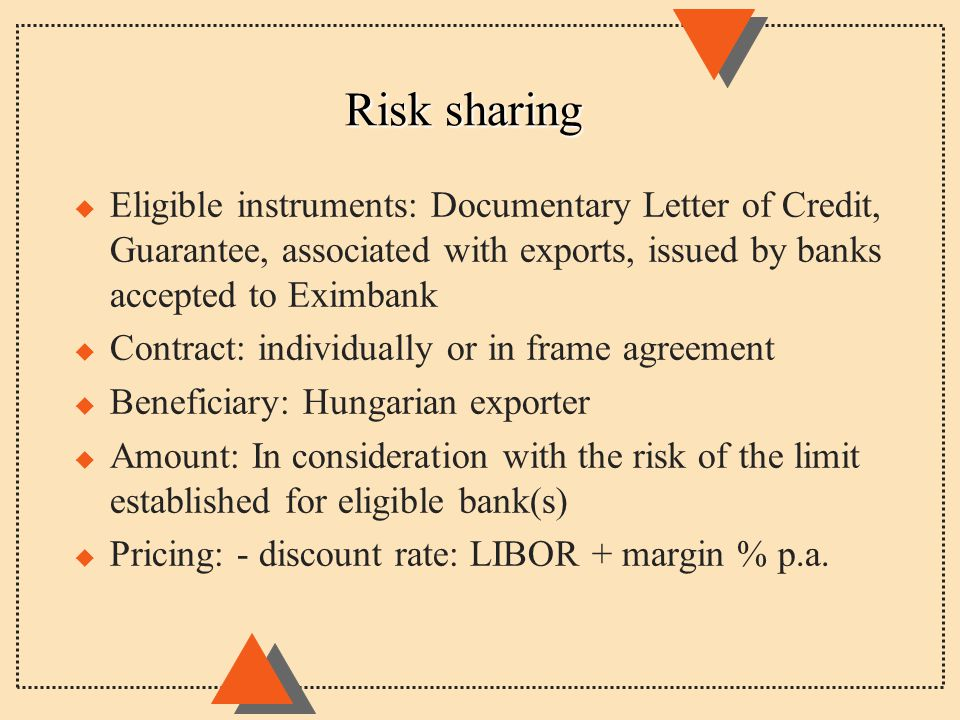 Risk sharing u Eligible instruments: Documentary Letter of Credit, Guarantee, associated with exports, issued by banks accepted to Eximbank u Contract: individually or in frame agreement u Beneficiary: Hungarian exporter u Amount: In consideration with the risk of the limit established for eligible bank(s) u Pricing: - discount rate: LIBOR + margin % p.a.