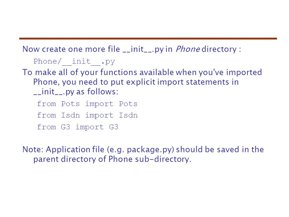 Now create one more file __init__.py in Phone directory : Phone/__init__.py To make all of your functions available when you ve imported Phone, you need to put explicit import statements in __init__.py as follows: from Pots import Pots from Isdn import Isdn from G3 import G3 Note: Application file (e.g.