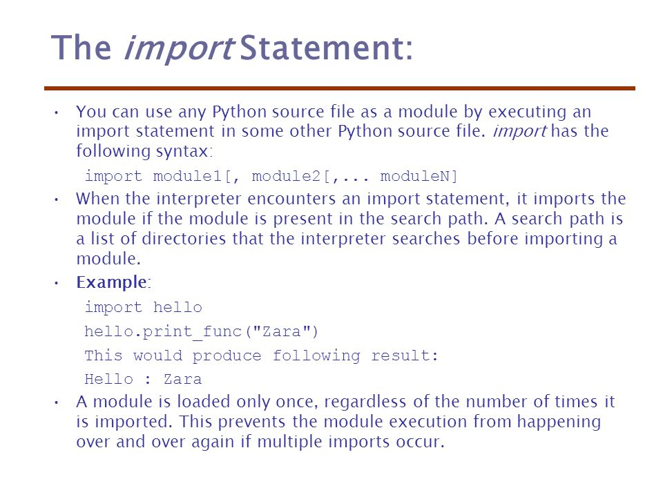 The import Statement: You can use any Python source file as a module by executing an import statement in some other Python source file.