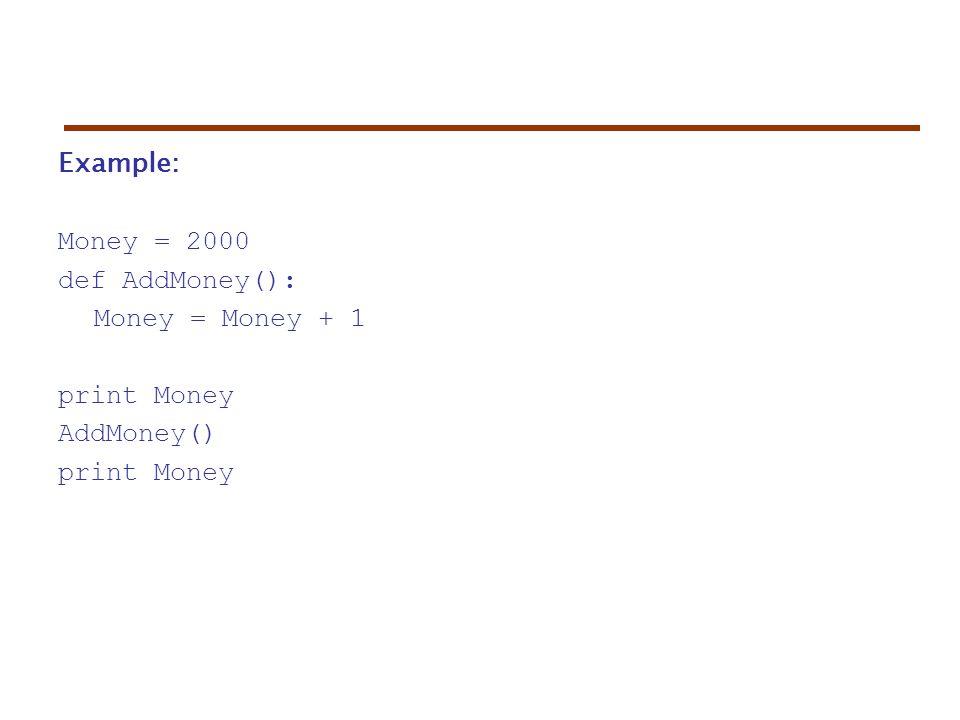 Example: Money = 2000 def AddMoney(): Money = Money + 1 print Money AddMoney() print Money