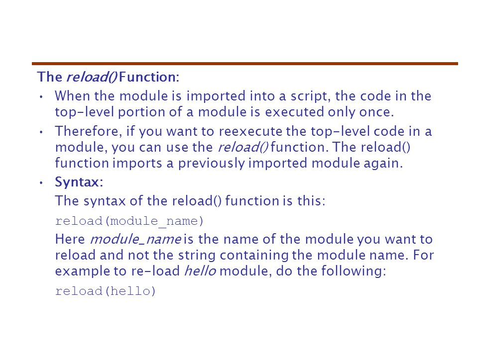 The reload() Function: When the module is imported into a script, the code in the top-level portion of a module is executed only once.