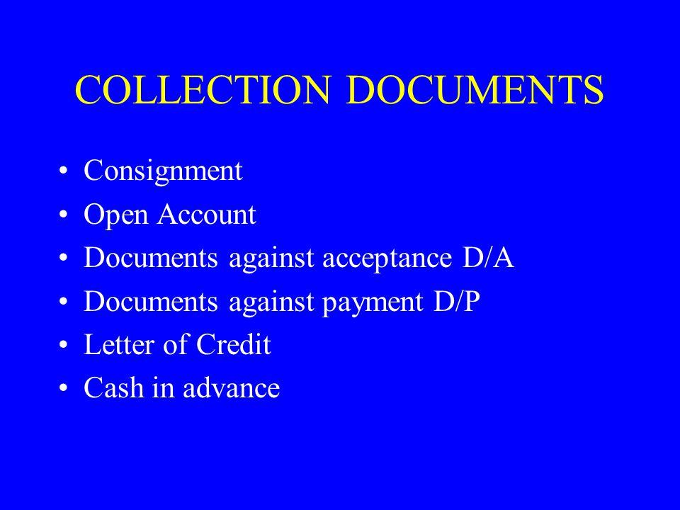 COLLECTION DOCUMENTS Consignment Open Account Documents against acceptance D/A Documents against payment D/P Letter of Credit Cash in advance