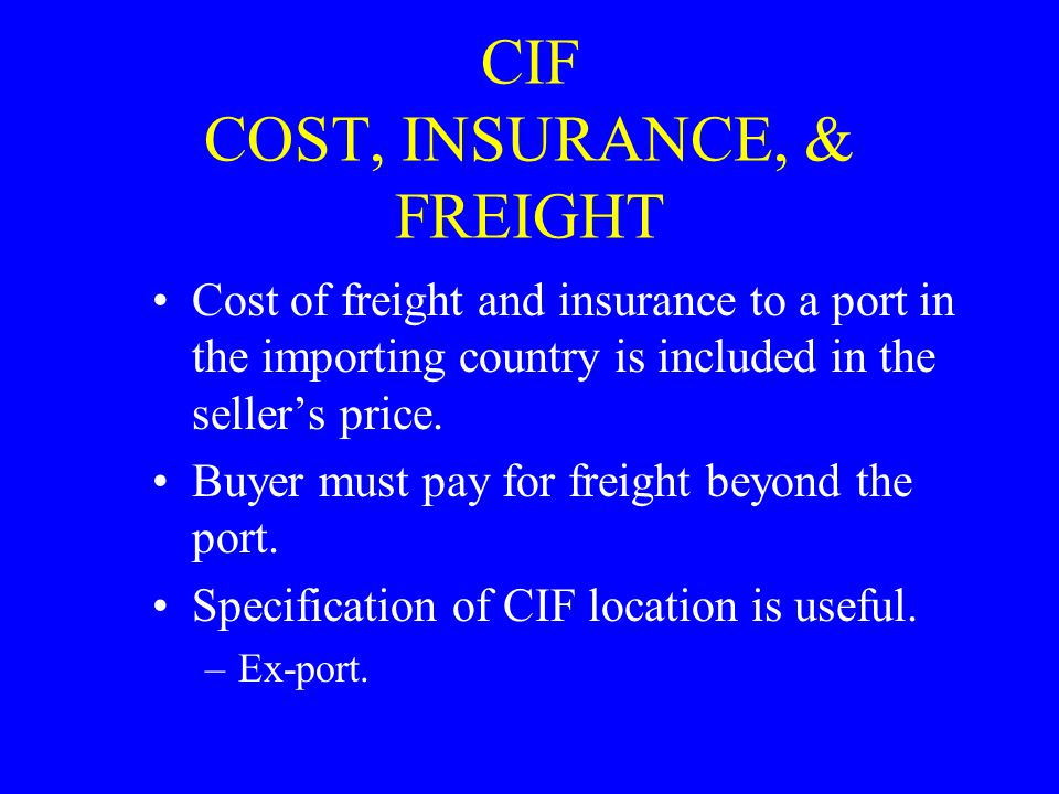 CIF COST, INSURANCE, & FREIGHT Cost of freight and insurance to a port in the importing country is included in the seller's price.