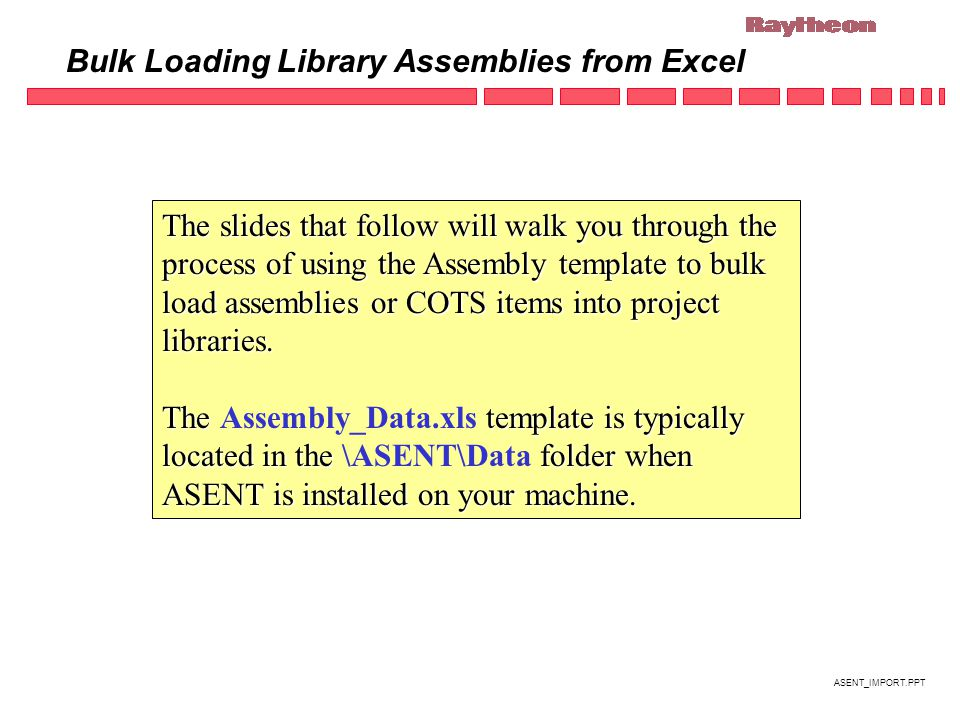 ASENT_IMPORT.PPT Bulk Loading Library Assemblies from Excel The slides that follow will walk you through the process of using the Assembly template to bulk load assemblies or COTS items into project libraries.