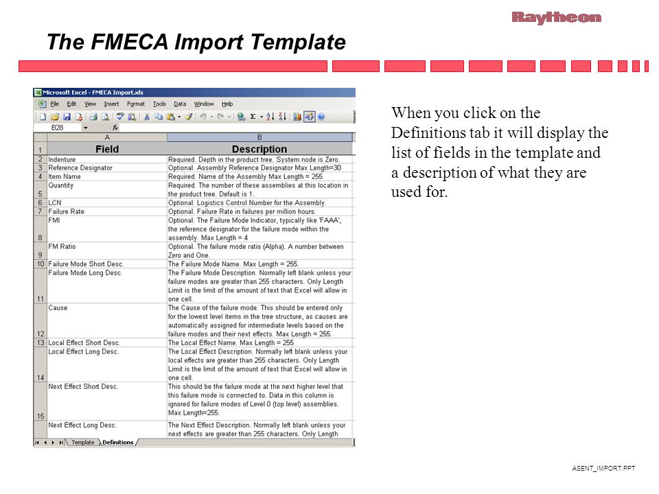 ASENT_IMPORT.PPT The FMECA Import Template When you click on the Definitions tab it will display the list of fields in the template and a description of what they are used for.