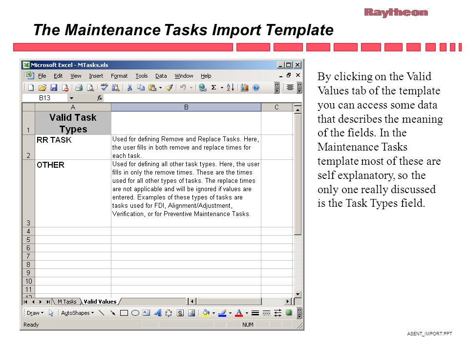 ASENT_IMPORT.PPT The Maintenance Tasks Import Template By clicking on the Valid Values tab of the template you can access some data that describes the meaning of the fields.