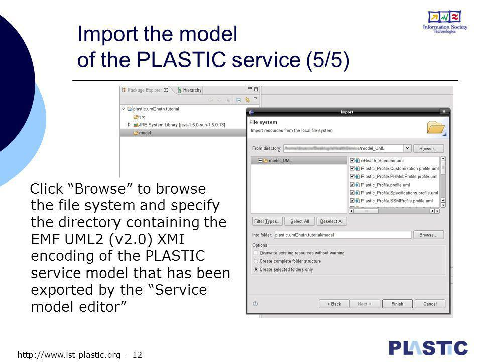 http://www.ist-plastic.org - 12 Import the model of the PLASTIC service (5/5) Click Browse to browse the file system and specify the directory containing the EMF UML2 (v2.0) XMI encoding of the PLASTIC service model that has been exported by the Service model editor