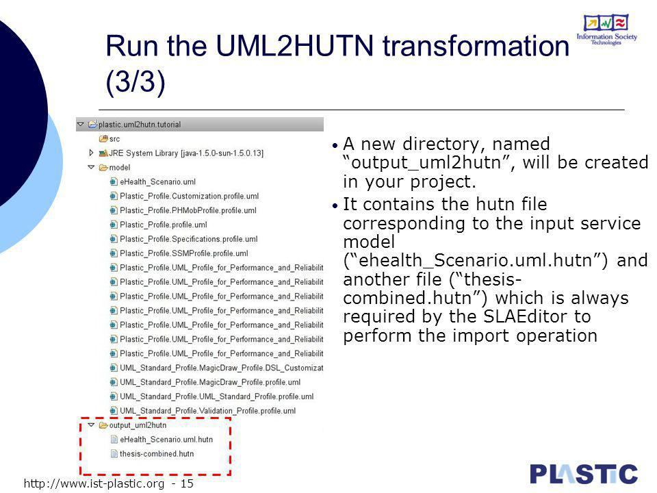 http://www.ist-plastic.org - 15 Run the UML2HUTN transformation (3/3) A new directory, named output_uml2hutn , will be created in your project.