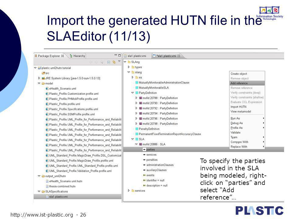 http://www.ist-plastic.org - 26 Import the generated HUTN file in the SLAEditor (11/13) To specify the parties involved in the SLA being modeled, right- click on parties and select Add reference …
