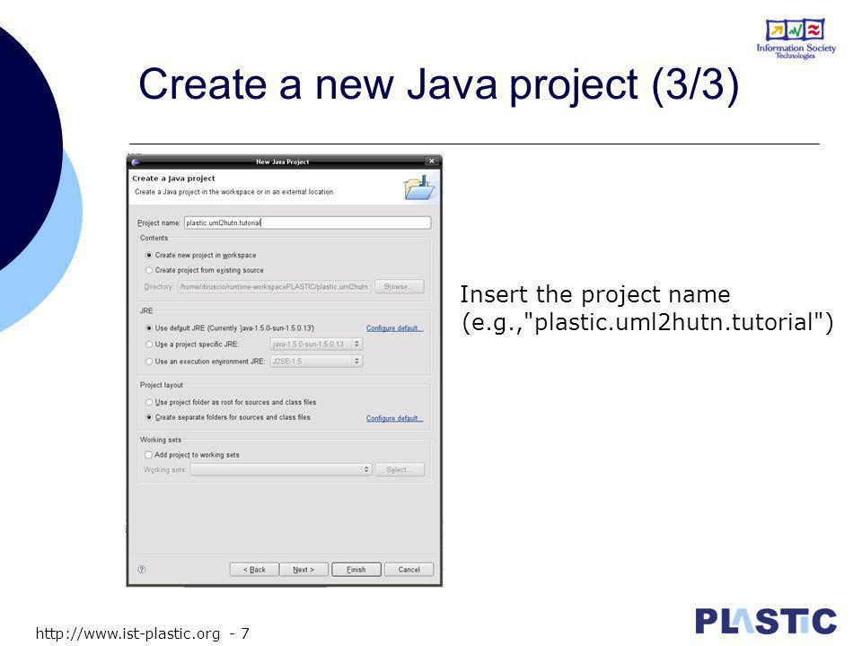 http://www.ist-plastic.org - 7 Create a new Java project (3/3) Insert the project name (e.g., plastic.uml2hutn.tutorial )