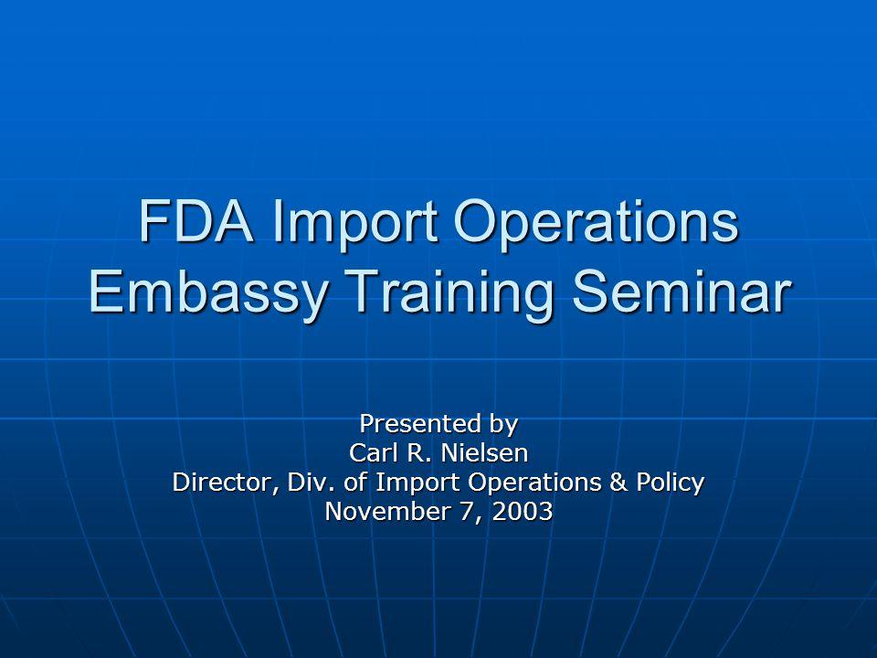 FDA Import Operations Embassy Training Seminar Presented by Carl R.