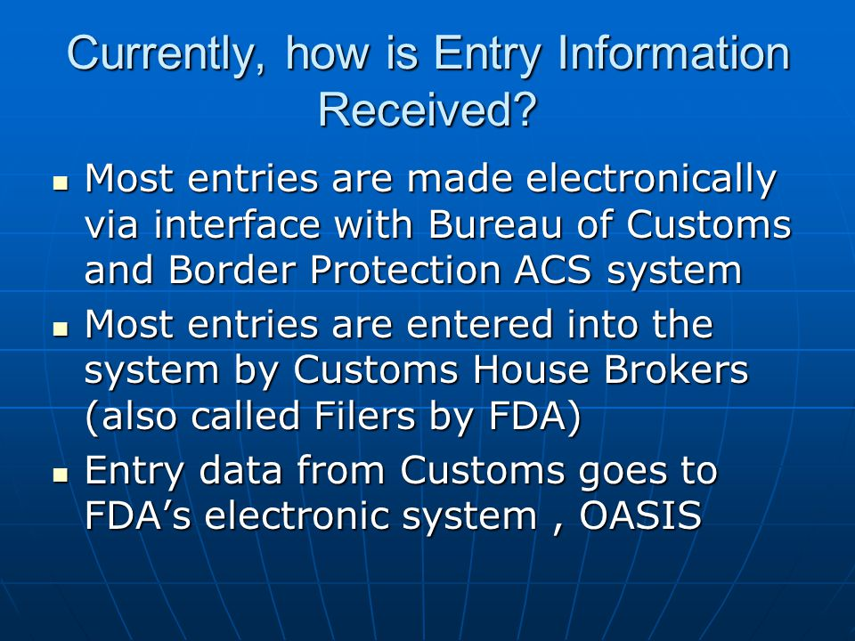 Entry Information continued FDA's electronic OASIS system is the primary mechanism used by the field inspectors for entry review, work flow, and generation of notices to the importers related to specific entries FDA's electronic OASIS system is the primary mechanism used by the field inspectors for entry review, work flow, and generation of notices to the importers related to specific entries Product Center databases also used for determining admissibility Product Center databases also used for determining admissibility OASIS system is primary tool for FDA HQ to implement selectivity criteria nationwide including Import Alerts OASIS system is primary tool for FDA HQ to implement selectivity criteria nationwide including Import Alerts OASIS and ACS selectivity criteria is coordinated at the HQ level of both CBP and FDA OASIS and ACS selectivity criteria is coordinated at the HQ level of both CBP and FDA