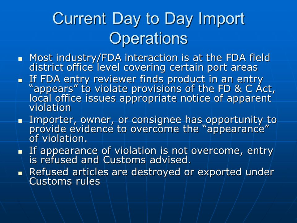 Current Day to Day Import Operations Most industry/FDA interaction is at the FDA field district office level covering certain port areas Most industry/FDA interaction is at the FDA field district office level covering certain port areas If FDA entry reviewer finds product in an entry appears to violate provisions of the FD & C Act, local office issues appropriate notice of apparent violation If FDA entry reviewer finds product in an entry appears to violate provisions of the FD & C Act, local office issues appropriate notice of apparent violation Importer, owner, or consignee has opportunity to provide evidence to overcome the appearance of violation.
