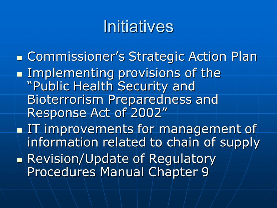 Initiatives Commissioner's Strategic Action Plan Commissioner's Strategic Action Plan Implementing provisions of the Public Health Security and Bioterrorism Preparedness and Response Act of 2002 Implementing provisions of the Public Health Security and Bioterrorism Preparedness and Response Act of 2002 IT improvements for management of information related to chain of supply IT improvements for management of information related to chain of supply Revision/Update of Regulatory Procedures Manual Chapter 9 Revision/Update of Regulatory Procedures Manual Chapter 9