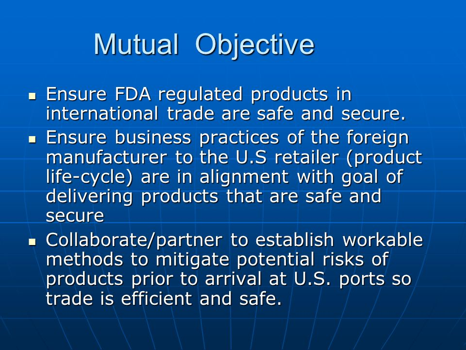 Mutual Objective Ensure FDA regulated products in international trade are safe and secure.