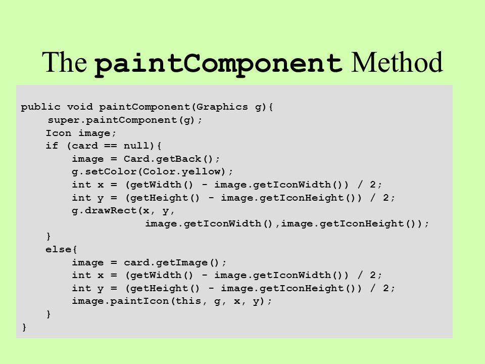 The paintComponent Method public void paintComponent(Graphics g){ super.paintComponent(g); Icon image; if (card == null){ image = Card.getBack(); g.setColor(Color.yellow); int x = (getWidth() - image.getIconWidth()) / 2; int y = (getHeight() - image.getIconHeight()) / 2; g.drawRect(x, y, image.getIconWidth(),image.getIconHeight()); } else{ image = card.getImage(); int x = (getWidth() - image.getIconWidth()) / 2; int y = (getHeight() - image.getIconHeight()) / 2; image.paintIcon(this, g, x, y); }