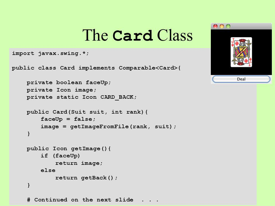 The Card Class import javax.swing.*; public class Card implements Comparable { private boolean faceUp; private Icon image; private static Icon CARD_BACK; public Card(Suit suit, int rank){ faceUp = false; image = getImageFromFile(rank, suit); } public Icon getImage(){ if (faceUp) return image; else return getBack(); } # Continued on the next slide...